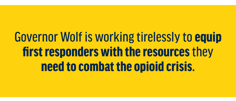 Governor Wolf is working tirelessly to equip first responders with the resources they need to combat the opioid crisis.