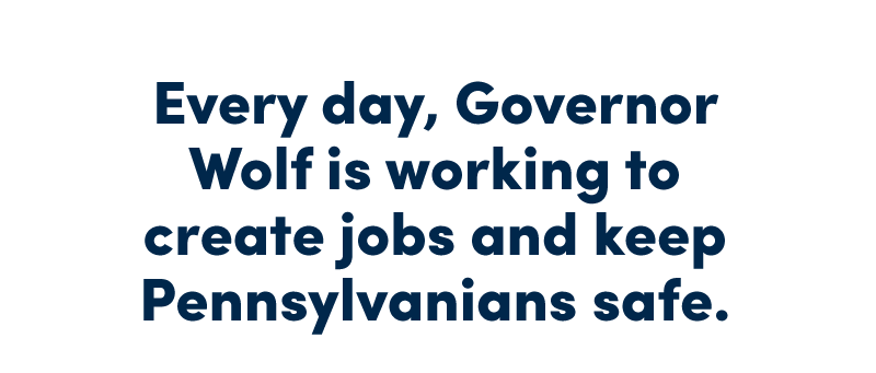 Every day, Governor Wolf is working to create jobs and keep Pennsylvanians safe. Help him continue to fight for you: