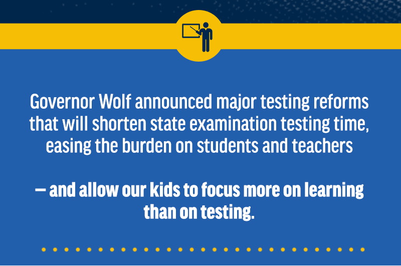 Governor Wolf announced major testing reforms that will shorten state examination testing time, easing the burden on students and teachers