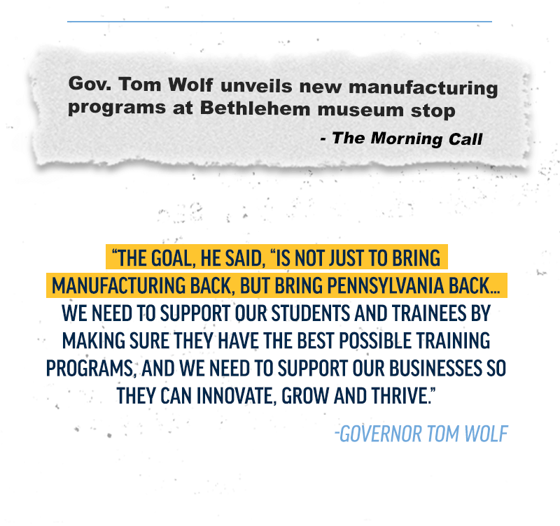 Gov. Tom Wolf unveils new manufacturing programs at Bethlehem museum stop. Read more.