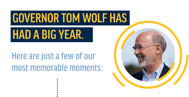 Governor Tom Wolf has had a big year. Here are just a few of our most memorable moments.