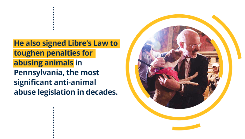 He also signed Libre's Law to toughen penalties for abusing animals in Pennsylvania, the most significant anti-animal abuse legislation in decades.