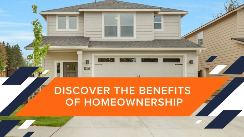 DISCOVER THE BENEFITS OF HOMEOWNERSHIP