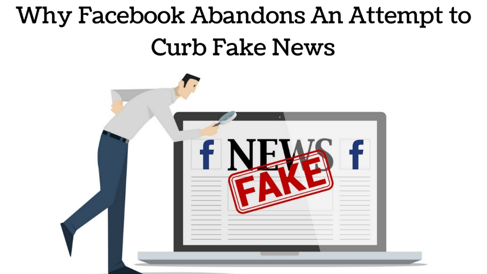 Facebook Abandons An Attempt to Curb Fake News. Here's why?