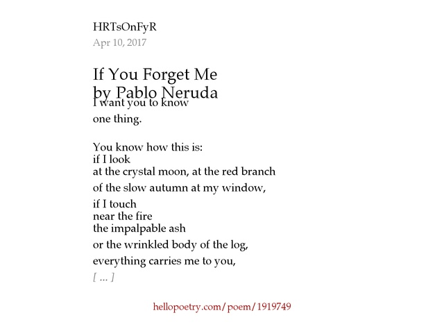 pablo neruda if you forget me Proposed context: honestly, at first glance, i thought that this poem was, once again, dedicated to his lover and wife, matilde however, this stopped making sense as we hit the third stanza, where the mood changes.