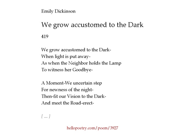 "we grow accustomed to the dark analysis In ""we grow accustomed to the dark"" and ""acquainted with the night"" the darkness or night is the most prominent topic throughout the poems but have different meanings while both poets address this topic in their poems, dickinson transitions from an attitude of nerves to one of inspiration, while frost turns to the night as a getaway from harsh."