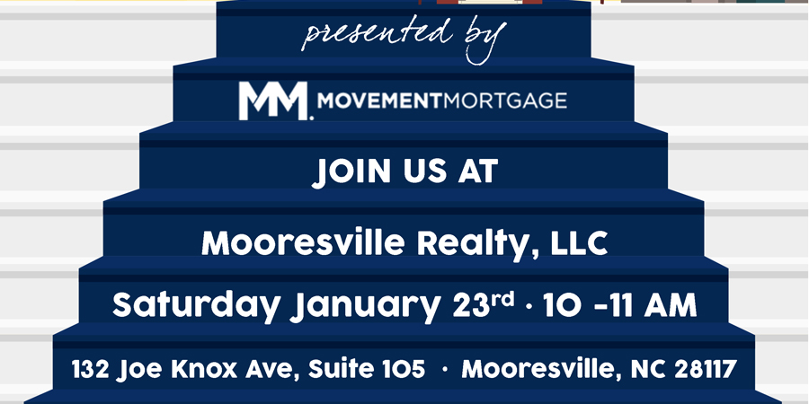 Presented by Movement Mortgage Join Us at Mooresville Realty, LLC Saturday January 23rd 10 - 11 AM 132 Joe Knox Ave, Suite 105 Mooresville, NC 28117