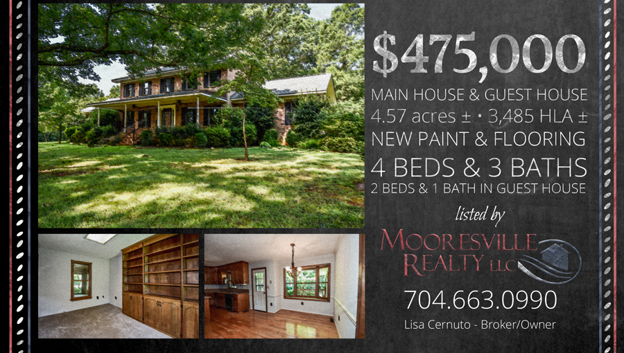 Listed at $475,000 is includes a Main House, Guest House, 4.57 acres approx, 3,485 HLA approx, 4 Beds and 3 Baths in the Main House and 2 Beds and 1 Bath in the Guest House. Listed by Mooresville Realty, LLC Lisa Cernuto - Broker Owner 704-663-0990 www.Mooresvillerealty.com