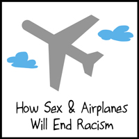 How Sex And Airplanes Will End Racism Forever