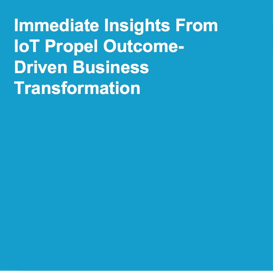 Immediate insights from IoT propel outcome driven business transformation