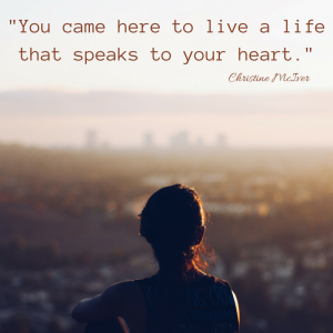 """You came here to live a life that speaks to your heart."" Christine McIver"