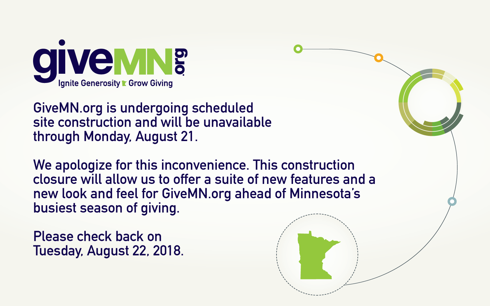 GiveMN.org is undergoing scheduled site construction and will be unavailable through Monday, August 21. We apologize for this inconvenience. This construction closure will allow us to offer a suite of new features and a new look and feel for GiveMN.org ahead of Minnesota's busiest season of giving. Please check back on Tuesday, August 22, 2018.