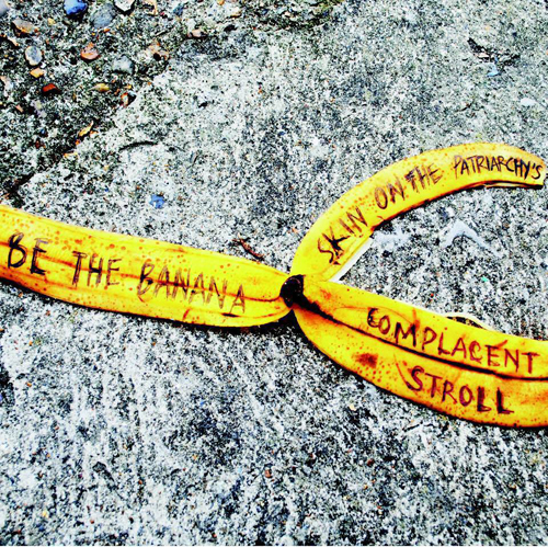 'BE THE BANANA SKIN'  ('ON THE PATRIARCHY'S COMPLACENT STROLL').