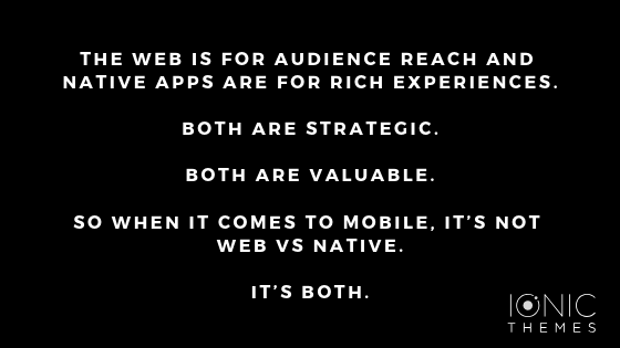 The Web is for audience reach and native apps are for rich experiences. Both are strategic. Both are valuable. So when it comes to mobile, it's not Web vs. Native. It's both.