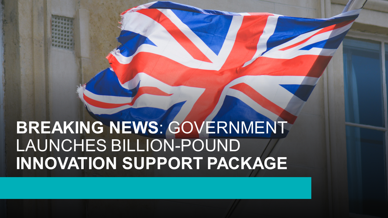 BREAKING NEWS GOVERNMENT LAUNCHES BILLIONPOUND INNOVATION SUPPORT PACKAGE