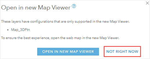 The Open in new Map Viewer dialog box stating that the layers opened in Map Viewer Classic have configurations that only supported in the new Map Viewer. Click NOT RIGHT NOW at the right-bottom of the dialog box.