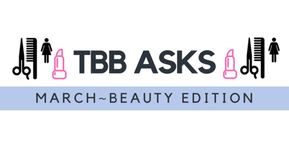 TBB Asks: March 2018 – Beauty Edition