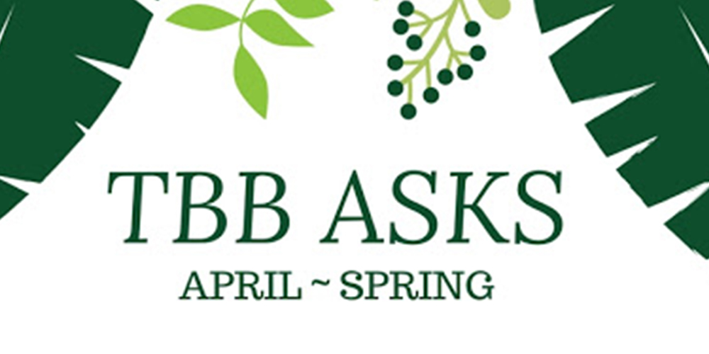 TBB Asks: April 2018 – Spring Edition
