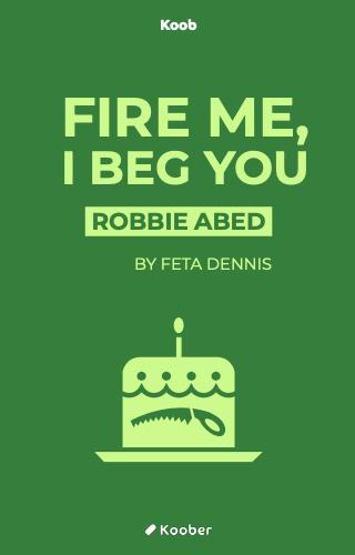 Fire Me I Beg You