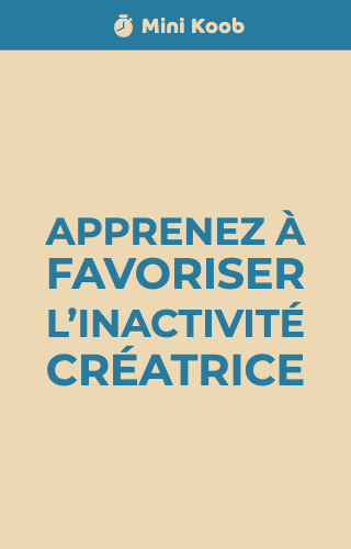 Apprenez à favoriser l'inactivité créatrice