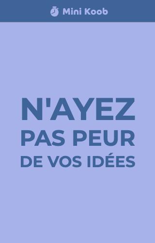 N'ayez pas peur de vos idées