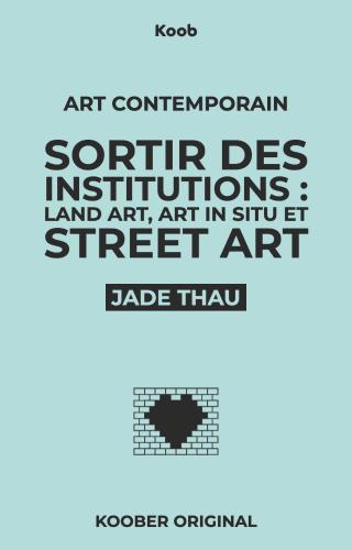 Sortir des institutions : Land Art, art in situ et Street Art