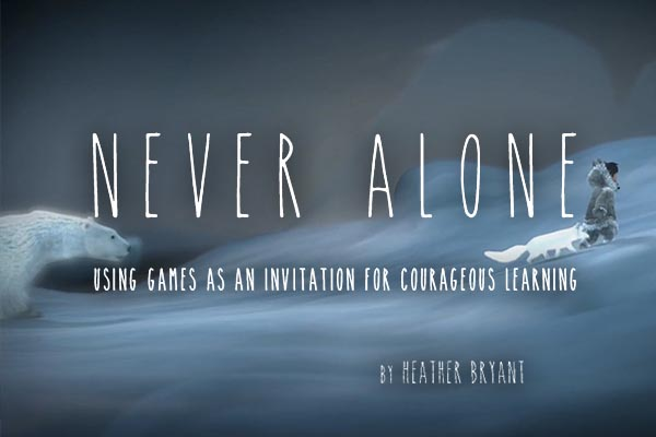 Never Alone: Using games as an invitation for courageous learning
