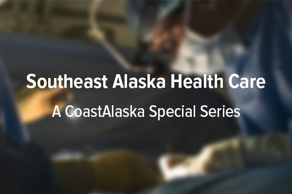Southeast Alaska Health Care: A CoastAlaska Special Series