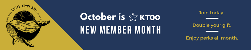 October is KTOO New Member Month. Join today; double your gift; enjoy perks all month