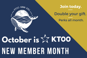 October is KTOO New Member Month - Join today. Double your gift. Perks all month.