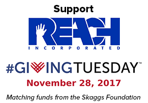 Support REACH Incorporated - Giving Tuesday, November 28, 2017. Matching funds from the Skaggs Foundation