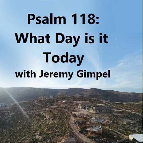 Psalm 118: What Day is it Today