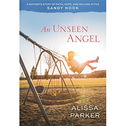 An Unseen Angel: A Mothers Story of Faith, Hope, and Healing After Sandy Hook