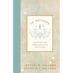To Mothers: Carrying the Torch of Faith and Family jeffrey r holland mother's book, to mothers: carrying the torch of faith and family, holland mother's day book