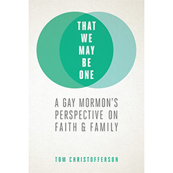 That We May Be One: A Gay Mormons Perspective On Faith and Family
