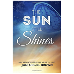 The Sun Still Shines: How a Brain Tumor Helped Me See the Light the sun still shines, jodi orgill brown, jodi brown, brain tumor, trials,