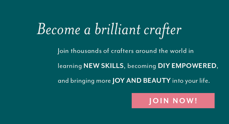 Become a brilliant crafter! Join thousands of crafters around the world in learning new skills, becoming DIY empowered, and bringing more joy and beauty into your life. Join Now!