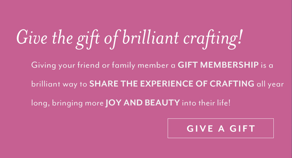 Giving your friend or family member a GIFT MEMBERSHIP is a brilliant way to SHARE THE EXPERIENCE OF CRAFTING all year long, bringing more JOY AND BEAUTY into their life! Give a gift!