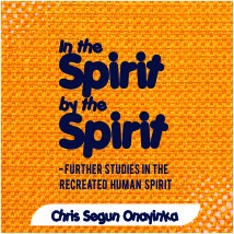 In the Spirit By the Spirit – Further studies in the recreated human Spirit