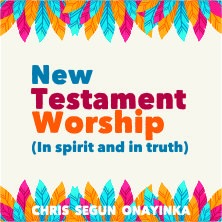 New Testament Worship (In Spirit and in Truth)