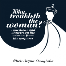 WHY TROUBLETH THE WOMAN (Questions and Answers on women from the Bible)