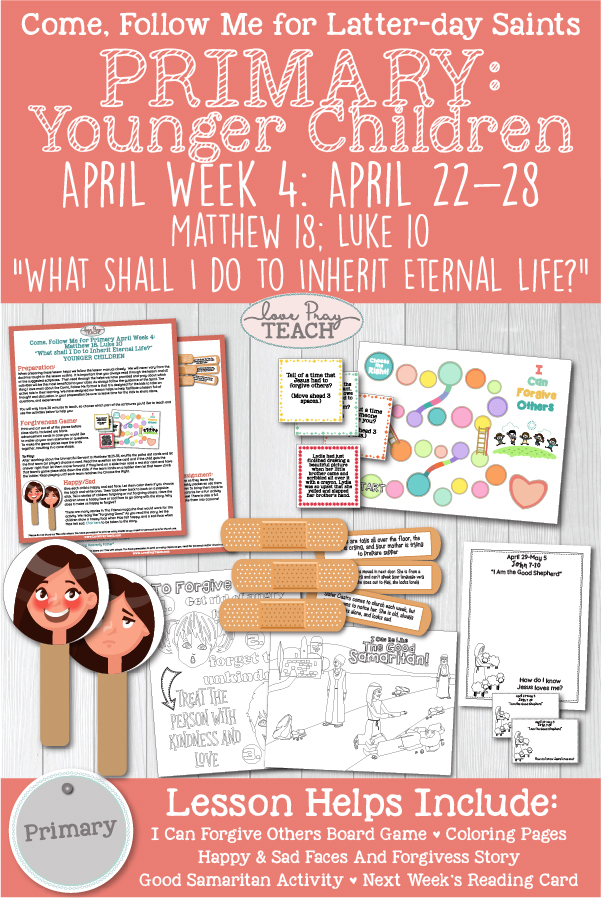 "Come, Follow Me - Primary YOUNGER CHILDREN  April Week 4: April 22–28 Matthew 18; Luke 10  ""What Shall I Do to Inherit Eternal Life?"" Printable Lesson Packet includes forgiveness activities, Good Samaritan Game, and more! www.LovePrayTeach.com"