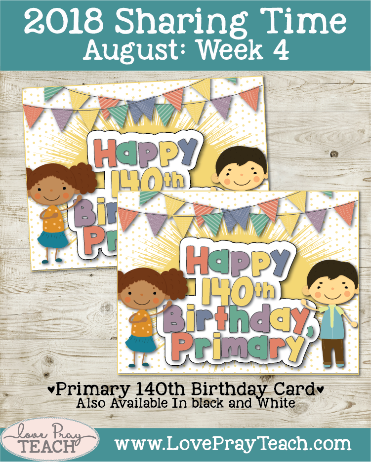 August 2018 Sharing Times Week 4: Answers to prayers come from Heavenly Father in many ways. 140th Primary Birthday