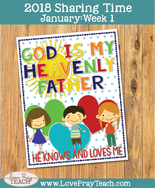 January 2018 Sharing Times Week 1: God is my Heavenly Father. He knows and loves me