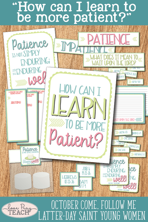"""How can I learn to be more patient?"" October LDS Young Women Come, Follow Me printable lesson packet including handouts, posters, activity ideas, teaching tips, and much more! www.LovePrayTeach.com"