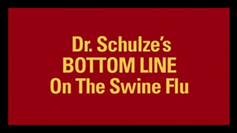 Dr. Schulze's BOTTOM LINE on the Swine Flu