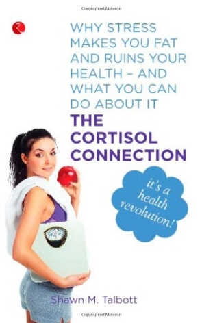 The Cortisol Connection: Why Stress makes You Fat and Ruins Your Health- And What you can do about it