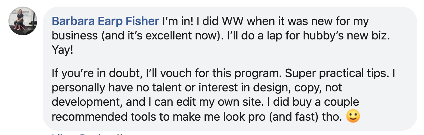 I'm in! I did WW when it was new for my business (and it's excellent now). I'll do a lap for hubby's new biz. Yay! If you're in doubt, I'll vouch for this program. Super practical tips. I personally have no talent or interest in design, copy, not development, and I can edit my own site. I did buy a couple recommended tools to make me look pro (and fast) tho.
