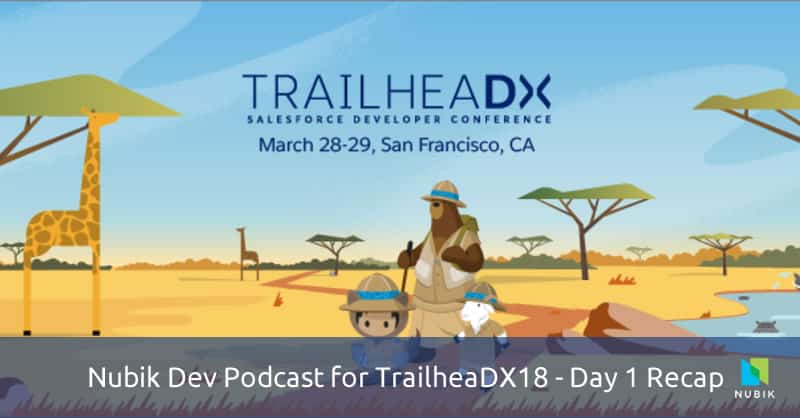 Nubik Dev Podcast for TrailheaDX18 - Day 1 Recap