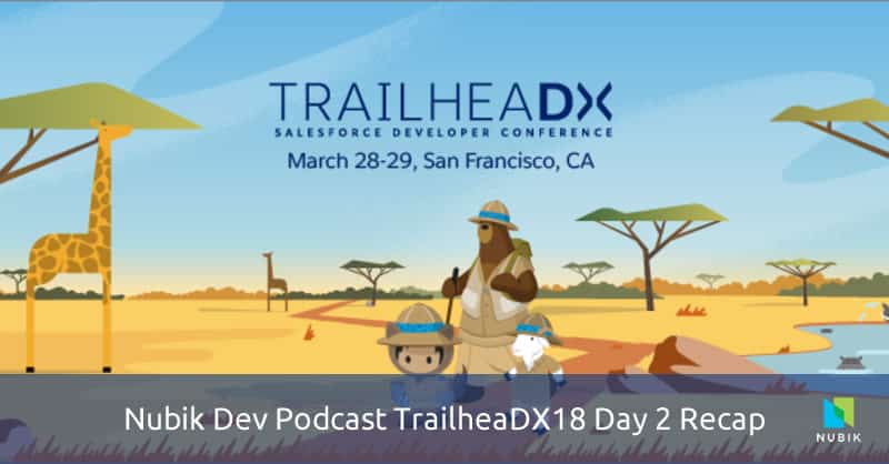 Nubik Dev Podcast TrailheaDX18 Day 2 Recap